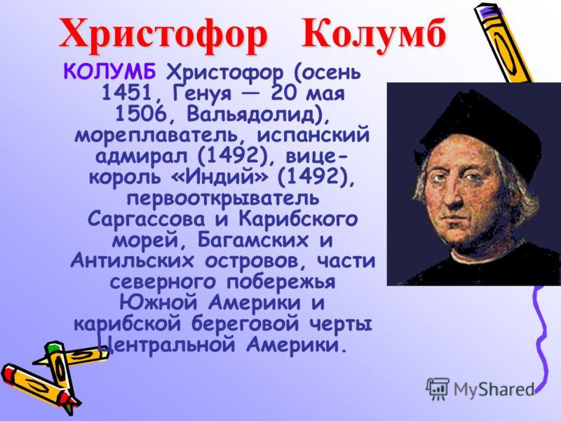 Христофор Колумб КОЛУМБ Христофор (осень 1451, Генуя 20 мая 1506, Вальядолид), мореплаватель, испанский адмирал (1492), вице- король «Индий» (1492), первооткрыватель Саргассова и Карибского морей, Багамских и Антильских островов, части северного побе