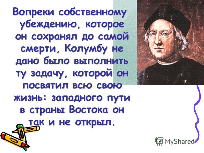 Вопреки собственному убеждению, которое он сохранял до самой смерти, Колумбу не дано было выполнить ту задачу, которой он посвятил всю свою жизнь: западного пути в страны Востока он так и не открыл.
