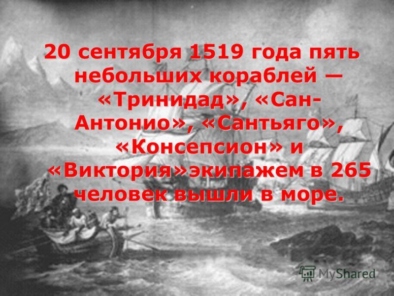 20 сентября 1519 года пять небольших кораблей «Тринидад», «Сан- Антонио», «Сантьяго», «Консепсион» и «Виктория»экипажем в 265 человек вышли в море.