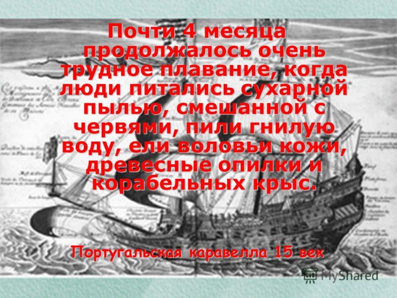 Почти 4 месяца продолжалось очень трудное плавание, когда люди питались сухарной пылью, смешанной с червями, пили гнилую воду, ели воловьи кожи, древесные опилки и корабельных крыс. Португальская каравелла 15 век