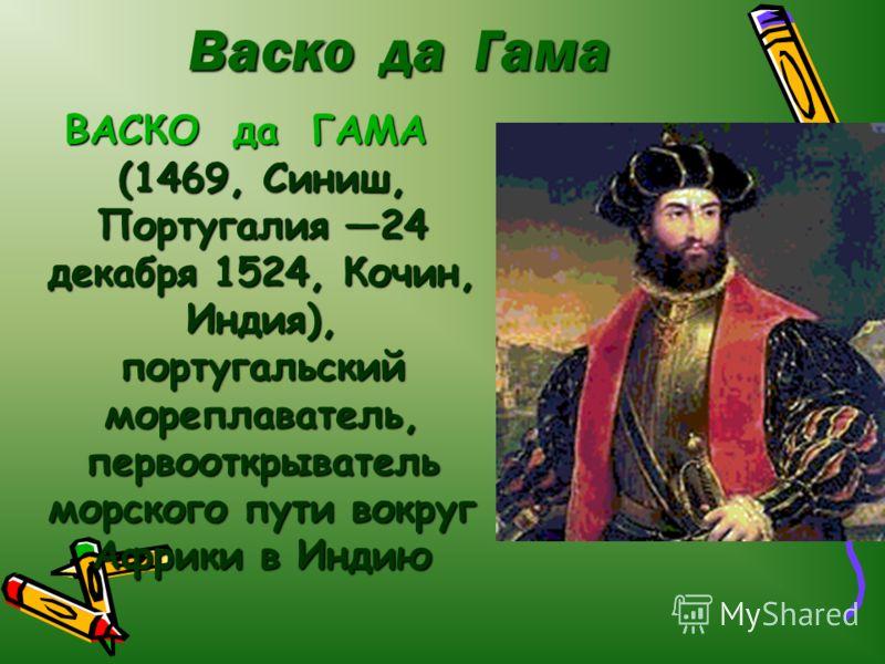 Васко да Гама ВАСКО да ГАМА (1469, Синиш, Португалия 24 декабря 1524, Кочин, Индия), португальский мореплаватель, первооткрыватель морского пути вокруг Африки в Индию