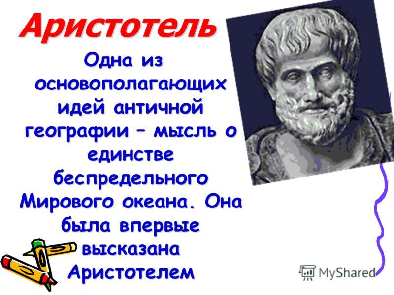Аристотель Одна из основополагающих идей античной географии – мысль о единстве беспредельного Мирового океана. Она была впервые высказана Аристотелем