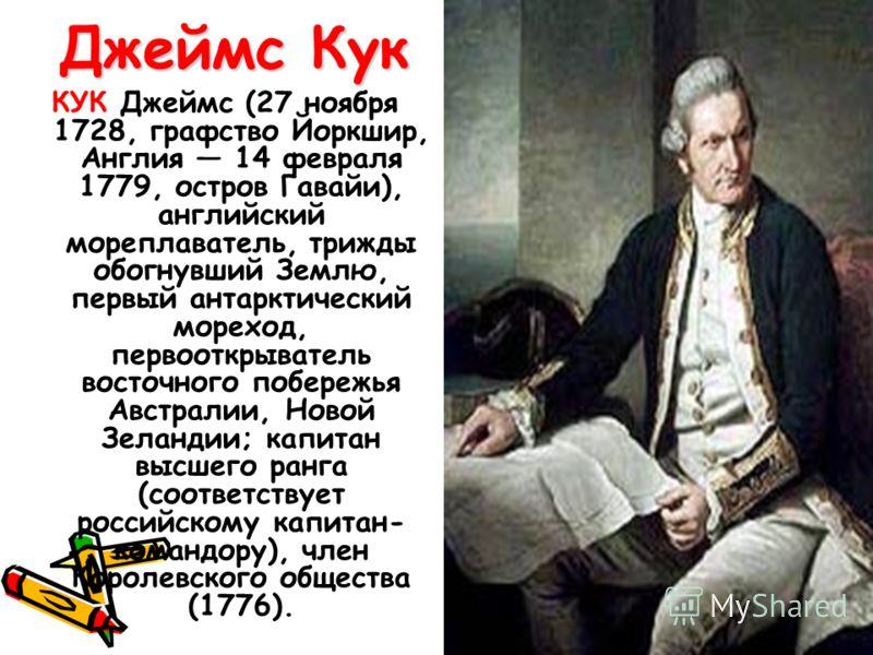 Джеймс Кук КУК Джеймс (27 ноября 1728, графство Йоркшир, Англия 14 февраля 1779, остров Гавайи), английский мореплаватель, трижды обогнувший Землю, первый антарктический мореход, первооткрыватель восточного побережья Австралии, Новой Зеландии; капита