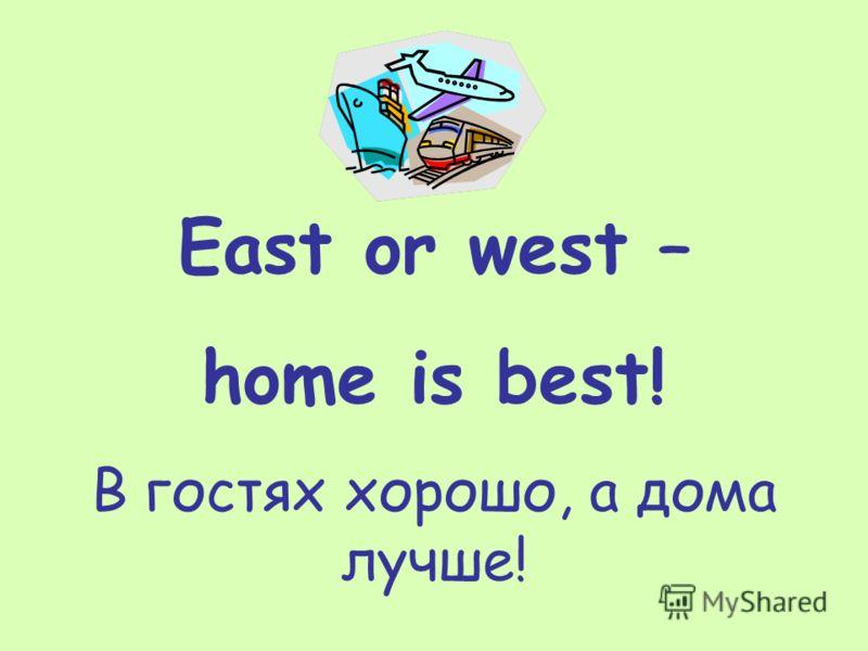 East or west – home is best! В гостях хорошо, а дома лучше!