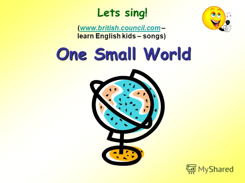 Lets sing! One Small World (www.british.council.com – learn English kids – songs)www.british.council.com
