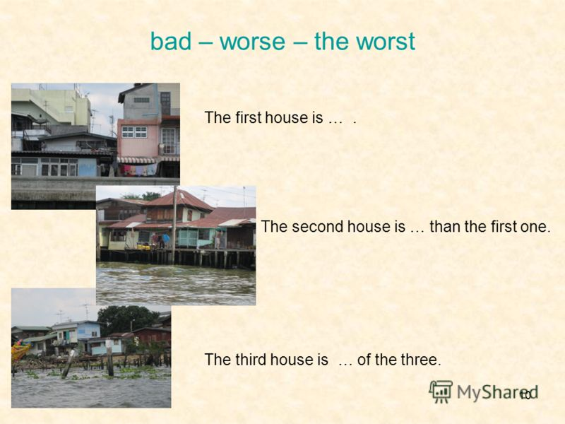 10 bad – worse – the worst The first house is …. The second house is … than the first one. The third house is … of the three.