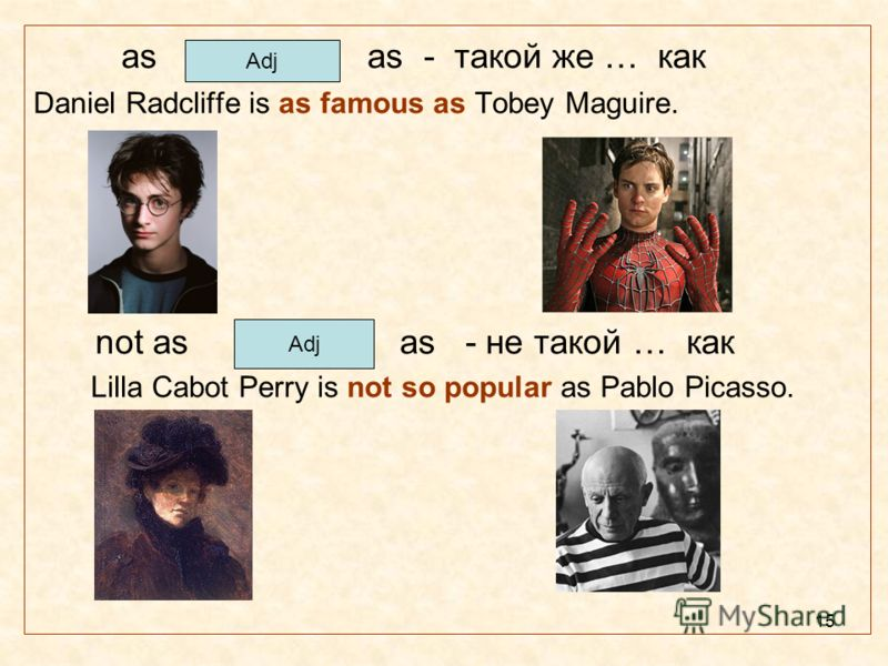 15 as as - такой же … как Daniel Radcliffe is as famous as Tobey Maguire. not as as - не такой … как Lilla Cabot Perry is not so popular as Pablo Picasso. Adj
