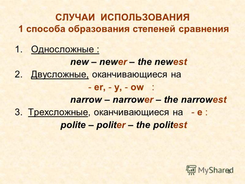 6 СЛУЧАИ ИСПОЛЬЗОВАНИЯ 1 способа образования степеней сравнения 1.Односложные : new – newer – the newest 2.Двусложные, оканчивающиеся на - er, - y, - ow : narrow – narrower – the narrowest 3. Трехсложные, оканчивающиеся на - e : polite – politer – th