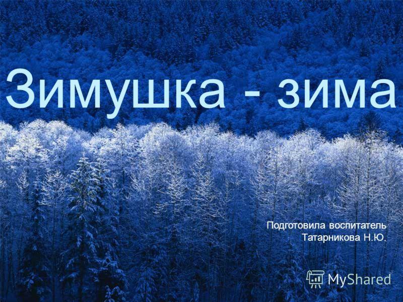 Зимушка - зима Подготовила воспитатель Татарникова Н.Ю.