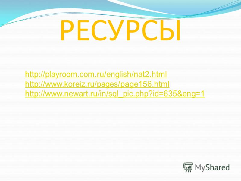 РЕСУРСЫ http://playroom.com.ru/english/nat2.html http://www.koreiz.ru/pages/page156.html http://www.newart.ru/in/sql_pic.php?id=635&eng=1