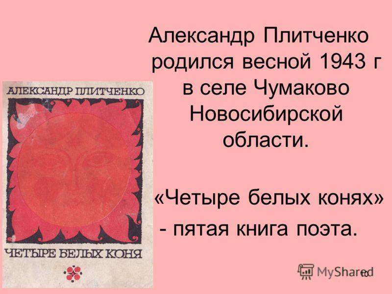10 Александр Плитченко родился весной 1943 г в селе Чумаково Новосибирской области. «Четыре белых конях» - пятая книга поэта.
