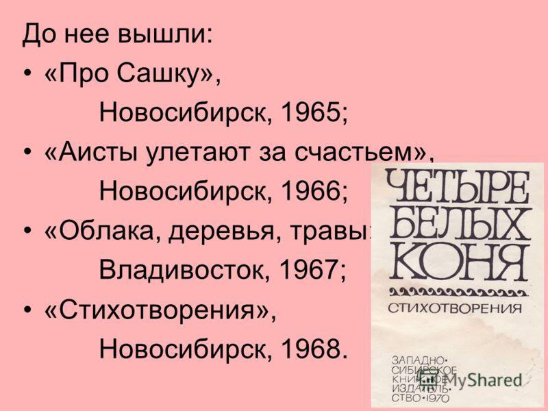 11 До нее вышли: «Про Сашку», Новосибирск, 1965; «Аисты улетают за счастьем», Новосибирск, 1966; «Облака, деревья, травы», Владивосток, 1967; «Стихотворения», Новосибирск, 1968.