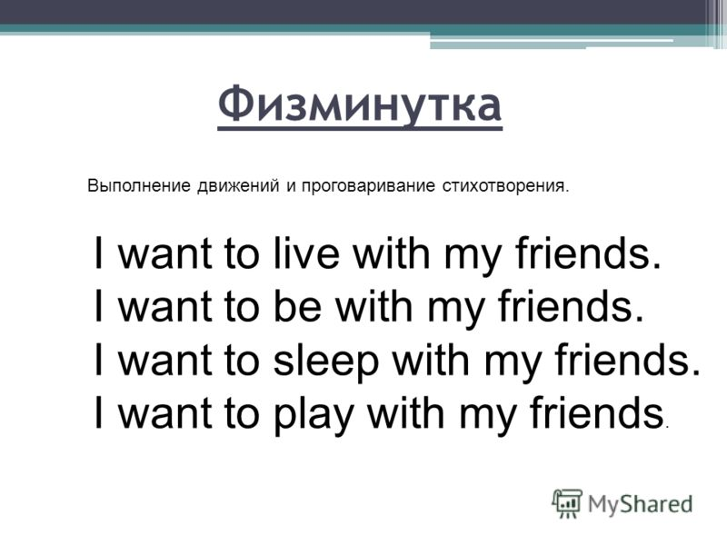 Физминутка Выполнение движений и проговаривание стихотворения. I want to live with my friends. I want to be with my friends. I want to sleep with my friends. I want to play with my friends.