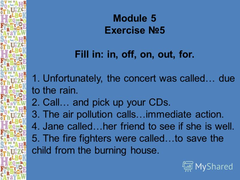 Module 5 Exercise 5 Fill in: in, off, on, out, for. 1. Unfortunately, the concert was called… due to the rain. 2. Call… and pick up your CDs. 3. The air pollution calls…immediate action. 4. Jane called…her friend to see if she is well. 5. The fire fi