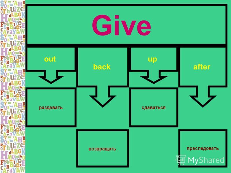 Give out back up after раздаватьсдаваться преследовать возвращать