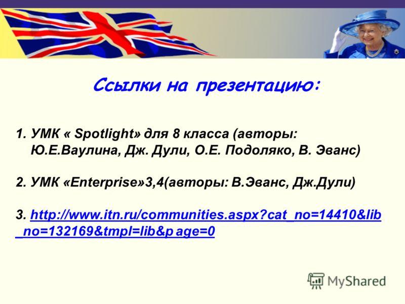 Ссылки на презентацию: 1.УМК « Spotlight» для 8 класса (авторы: Ю.Е.Ваулина, Дж. Дули, О.Е. Подоляко, В. Эванс) 2. УМК «Enterprise»3,4(авторы: В.Эванс, Дж.Дули) 3. http://www.itn.ru/communities.aspx?cat_no=14410&libhttp://www.itn.ru/communities.aspx?