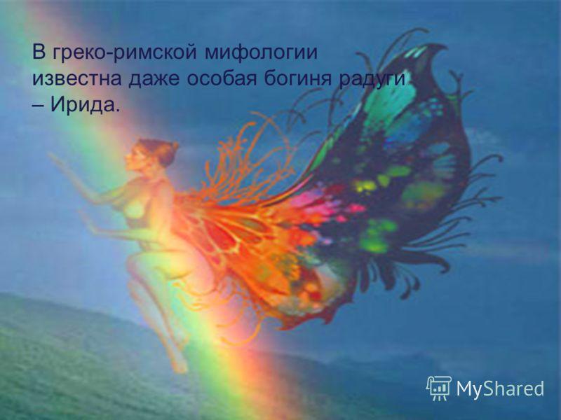 В греко-рида В греко-римской мифологии известна даже особая богиня радуги – Ирида.