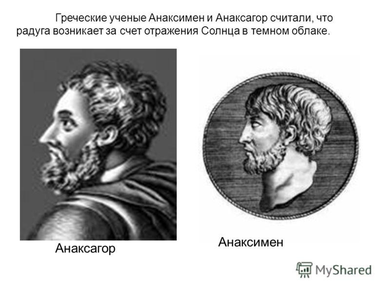 Анаксагор Анаксимен Греческие ученые Анаксимен и Анаксагор считали, что радуга возникает за счет отражения Солнца в темном облаке.
