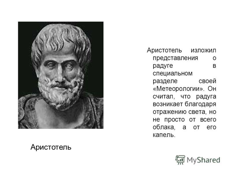 Аристотель изложил представления о радуге в специальном разделе своей «Метеорологии». Он считал, что радуга возникает благодаря отражению света, но не просто от всего облака, а от его капель. Аристотель