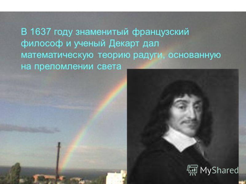 В 1637 году знаменитый французский философ и ученый Декарт дал математическую теорию радуги, основанную на преломлении света