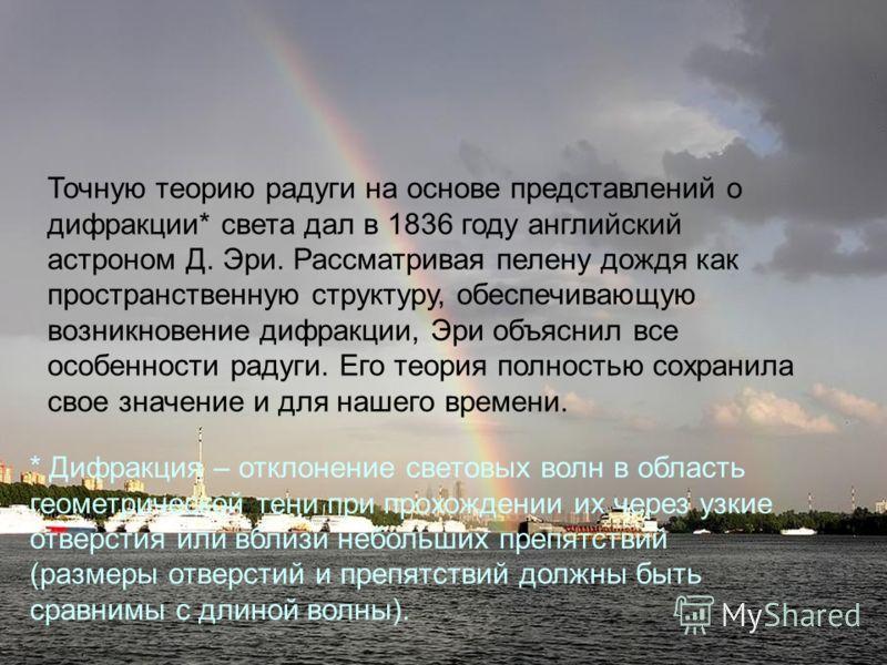 Точную теорию радуги на основе представлений о дифракции* света дал в 1836 году английский астроном Д. Эри. Рассматривая пелену дождя как пространственную структуру, обеспечивающую возникновение дифракции, Эри объяснил все особенности радуги. Его тео