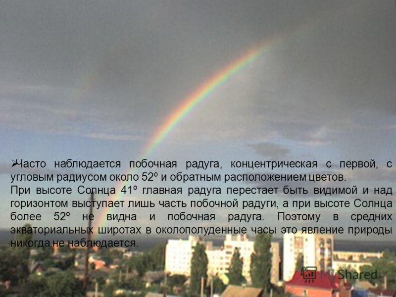 Часто наблюдается побочная радуга, концентрическая с первой, с угловым радиусом около 52º и обратным расположением цветов. При высоте Солнца 41º главная радуга перестает быть видимой и над горизонтом выступает лишь часть побочной радуги, а при высоте