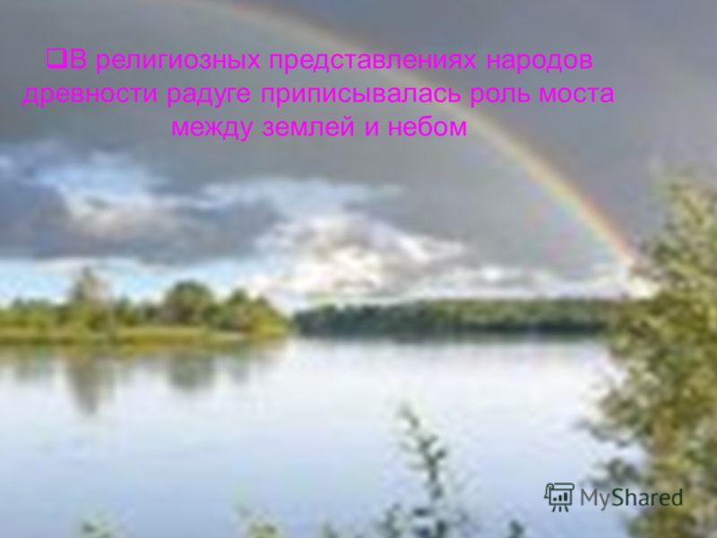 В религиозных представлениях народов древности радуге приписывалась роль моста между землей и небом