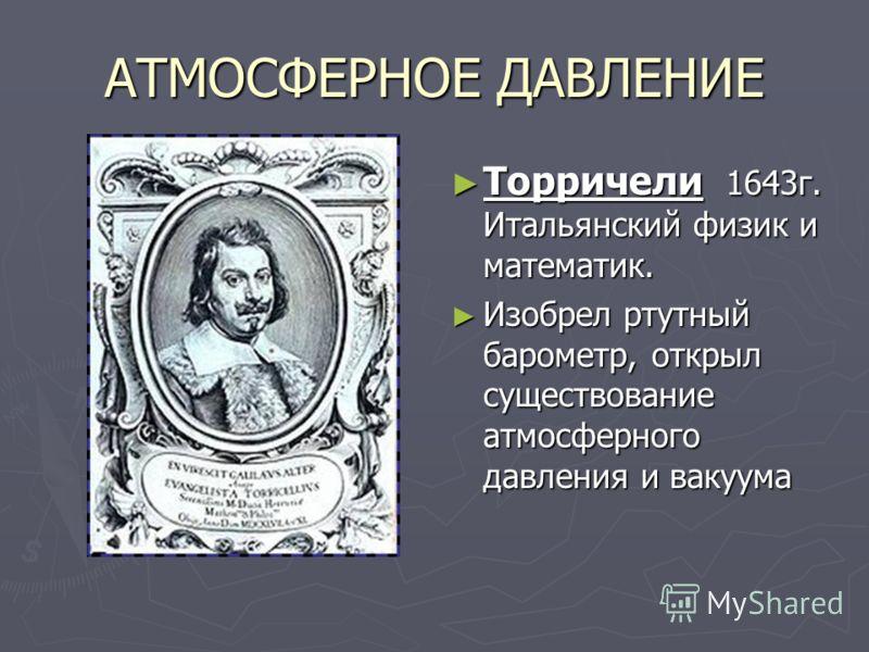 АТМОСФЕРНОЕ ДАВЛЕНИЕ Торричели 1643г. Итальянский физик и математик. Изобрел ртутный барометр, открыл существование атмосферного давления и вакуума