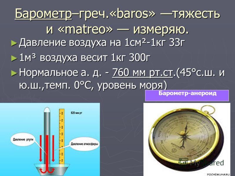 Барометр–греч.«baros» тяжесть и «matreo» измеряю. Давление воздуха на 1см²-1кг 33г Давление воздуха на 1см²-1кг 33г 1м³ воздуха весит 1кг 300г 1м³ воздуха весит 1кг 300г Нормальное а. д. - 760 мм рт.ст.(45°с.ш. и ю.ш.,темп. 0°С, уровень моря) Нормаль