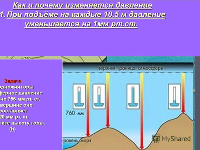 Изменение давления воздуха с высотой При подъёме на каждые 10,5м давление уменьшается на 1мм р.с. Как и почему изменяется давление 1.При подъёме на каждые 10,5 м давление уменьшается на 1мм рт.ст. Задача У подножия горы Атмосферное давление (Р) равно