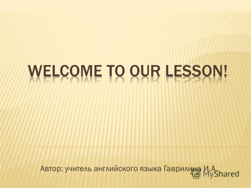 Автор: учитель английского языка Гаврилина И.А.