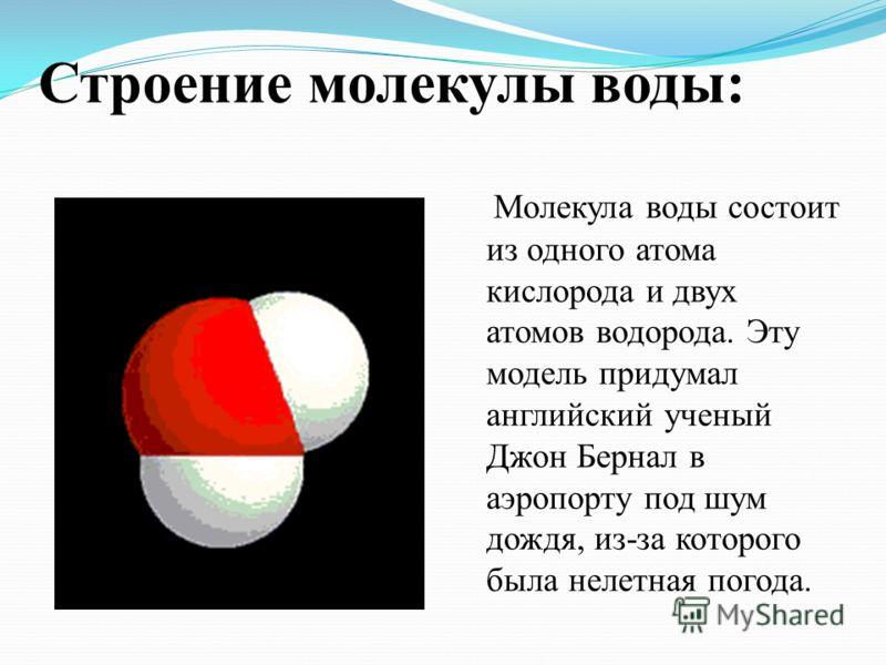 Строение молекулы воды: Молекула воды состоит из одного атома кислорода и двух атомов водорода. Эту модель придумал английский ученый Джон Бернал в аэропорту под шум дождя, из-за которого была нелетная погода.