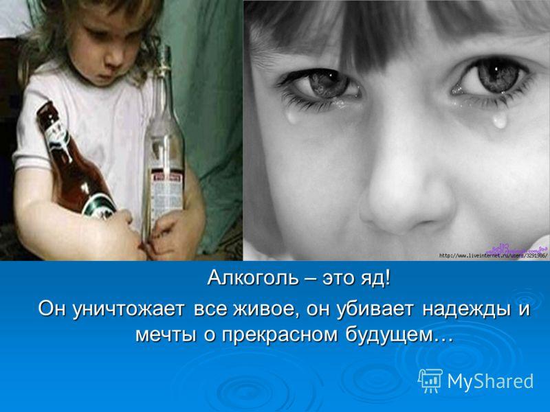 Алкоголь – это яд! Алкоголь – это яд! Он уничтожает все живое, он убивает надежды и мечты о прекрасном будущем…