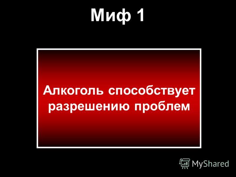 Миф 1 Алкоголь способствует разрешению проблем