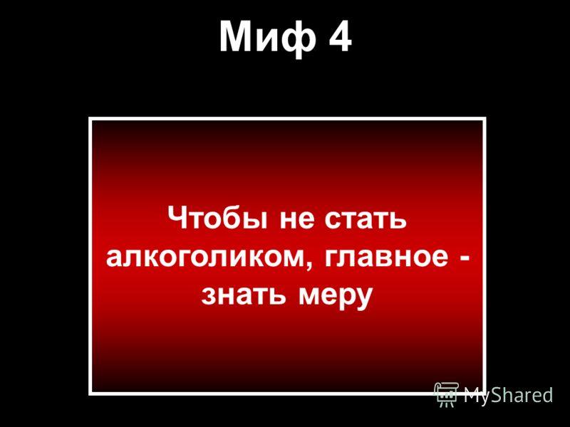 Миф 4 Чтобы не стать алкоголиком, главное - знать меру