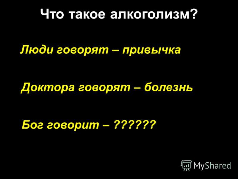 Люди говорят – привычка Что такое алкоголизм? Доктора говорят – болезнь Бог говорит – ??????