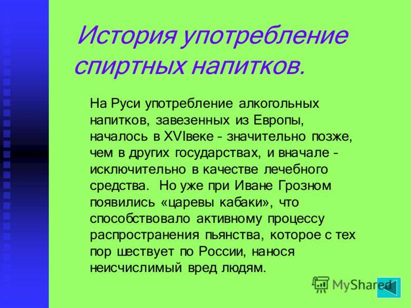 История употребление спиртных напитков. На Руси употребление алкогольных напитков, завезенных из Европы, началось в XVIвеке – значительно позже, чем в других государствах, и вначале – исключительно в качестве лечебного средства. Но уже при Иване Гроз