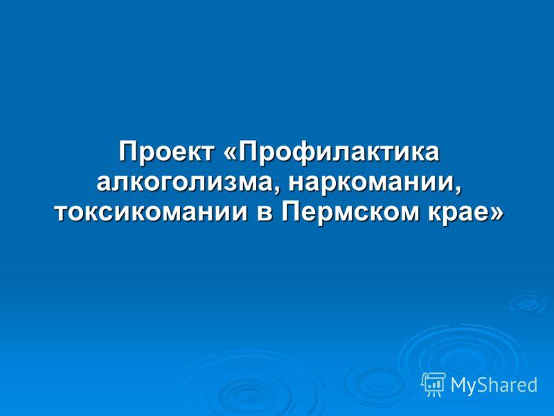 Проект «Профилактика алкоголизма, наркомании, токсикомании в Пермском крае»