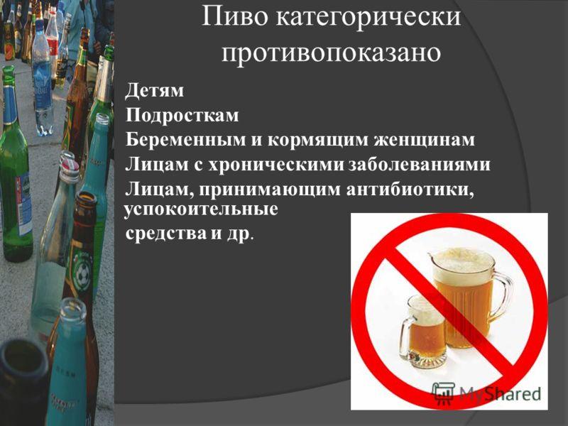 Пиво категорически противопоказано Детям Подросткам Беременным и кормящим женщинам Лицам с хроническими заболеваниями Лицам, принимающим антибиотики, успокоительные средства и др.