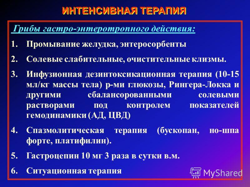 ИНТЕНСИВНАЯ ТЕРАПИЯ Грибы гастро-энтеротропного действия: 1.Промывание желудка, энтеросорбенты 2.Солевые слабительные, очистительные клизмы. 3.Инфузионная дезинтоксикационная терапия (10-15 мл/кг массы тела) р-ми глюкозы, Рингера-Локка и другими сбал