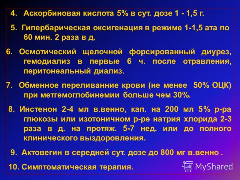 4.Аскорбиновая кислота 5% в сут. дозе 1 - 1,5 г. 5. Гипербарическая оксигенация в режиме 1-1,5 ата по 60 мин. 2 раза в д. 6. Осмотический щелочной форсированный диурез, гемодиализ в первые 6 ч. после отравления, перитонеальный диализ. 7. Обменное пер