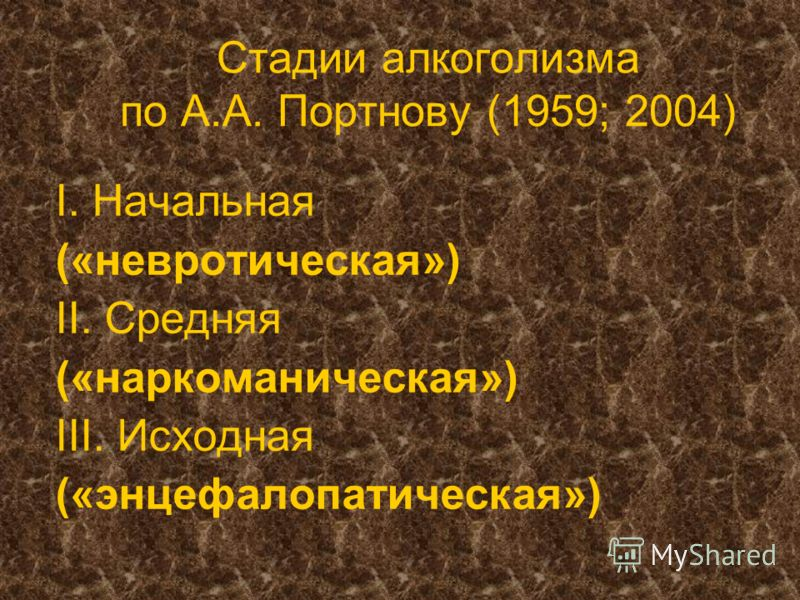 Стадии алкоголизма по А.А. Портнову (1959; 2004) I. Начальная («невротическая») II. Средняя («наркоманическая») III. Исходная («энцефалопатическая»)