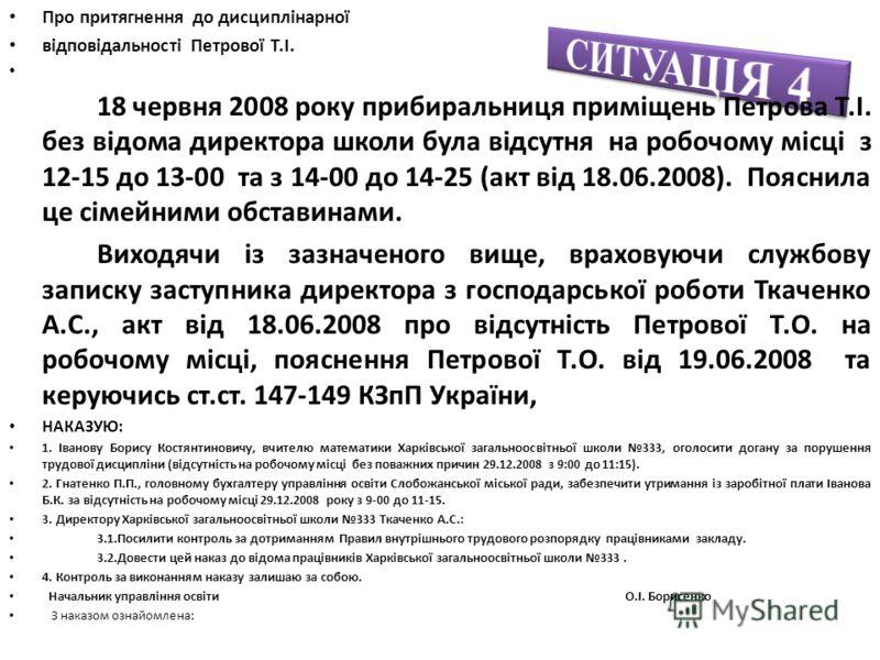 Про притягнення до дисциплінарної відповідальності Петрової Т.І. 18 червня 2008 року прибиральниця приміщень Петрова Т.І. без відома директора школи була відсутня на робочому місці з 12-15 до 13-00 та з 14-00 до 14-25 (акт від 18.06.2008). Пояснила ц