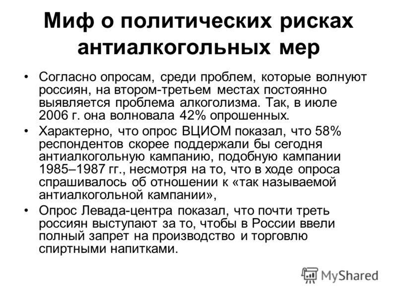 Миф о политических рисках антиалкогольных мер Согласно опросам, среди проблем, которые волнуют россиян, на втором-третьем местах постоянно выявляется проблема алкоголизма. Так, в июле 2006 г. она волновала 42% опрошенных. Характерно, что опрос ВЦИОМ