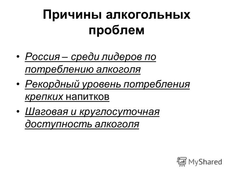 Причины алкогольных проблем Россия – среди лидеров по потреблению алкоголя Рекордный уровень потребления крепких напитков Шаговая и круглосуточная доступность алкоголя