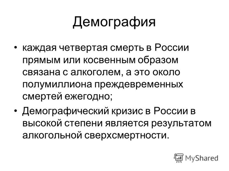 Демография каждая четвертая смерть в России прямым или косвенным образом связана с алкоголем, а это около полумиллиона преждевременных смертей ежегодно; Демографический кризис в России в высокой степени является результатом алкогольной сверхсмертност
