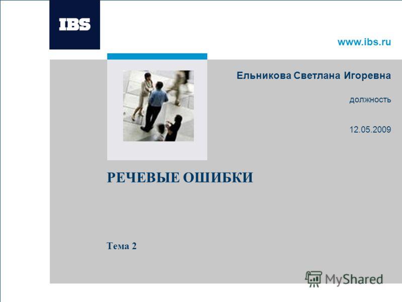 www.ibs.ru РЕЧЕВЫЕ ОШИБКИ Тема 2 Ельникова Светлана Игоревна должность 12.05.2009 Вставьте картинку