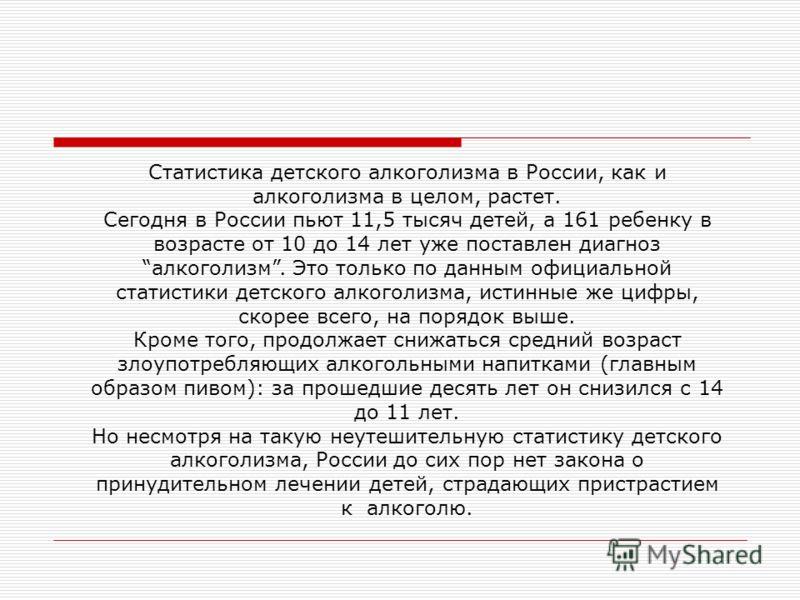 Статистика детского алкоголизма в России, как и алкоголизма в целом, растет. Сегодня в России пьют 11,5 тысяч детей, а 161 ребенку в возрасте от 10 до 14 лет уже поставлен диагноз алкоголизм. Это только по данным официальной статистики детского алког