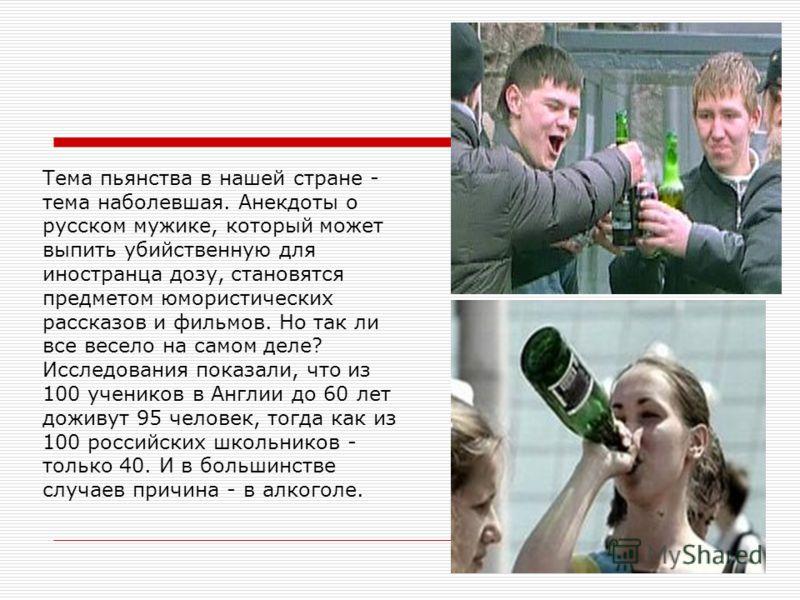 Тема пьянства в нашей стране - тема наболевшая. Анекдоты о русском мужике, который может выпить убийственную для иностранца дозу, становятся предметом юмористических рассказов и фильмов. Но так ли все весело на самом деле? Исследования показали, что