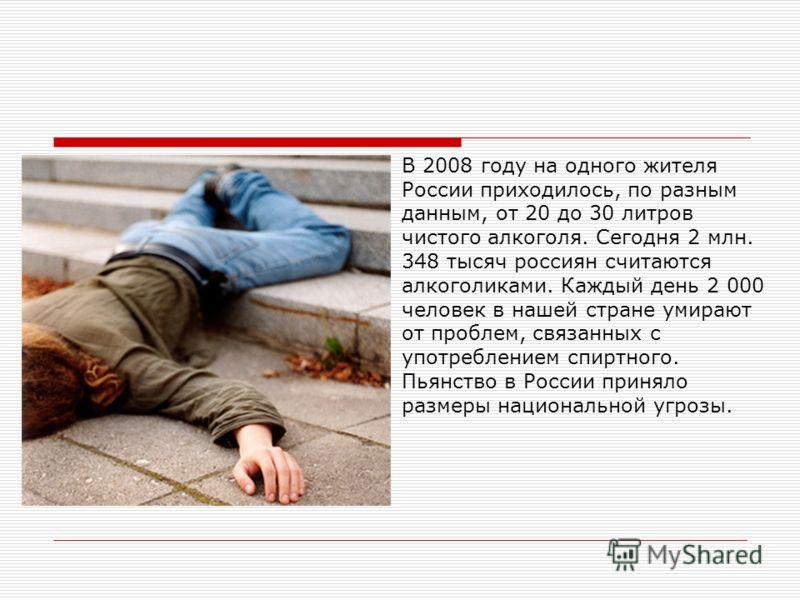 В 2008 году на одного жителя России приходилось, по разным данным, от 20 до 30 литров чистого алкоголя. Сегодня 2 млн. 348 тысяч россиян считаются алкоголиками. Каждый день 2 000 человек в нашей стране умирают от проблем, связанных с употреблением сп